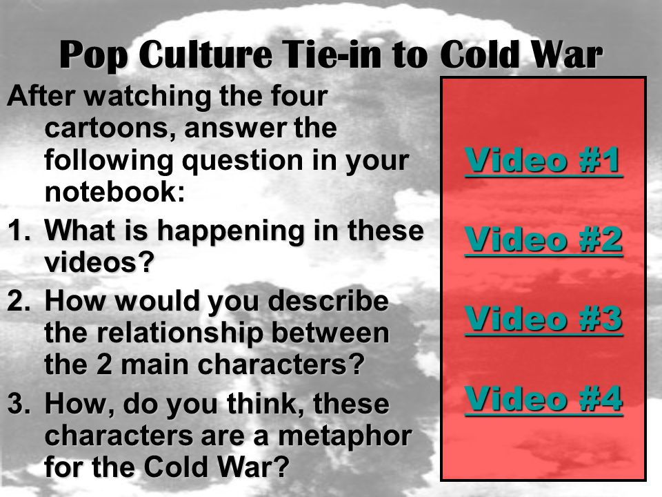 Pop Culture Tie-in to Cold War After watching the four cartoons, answer the following question in your notebook: 1.What is happening in these videos.