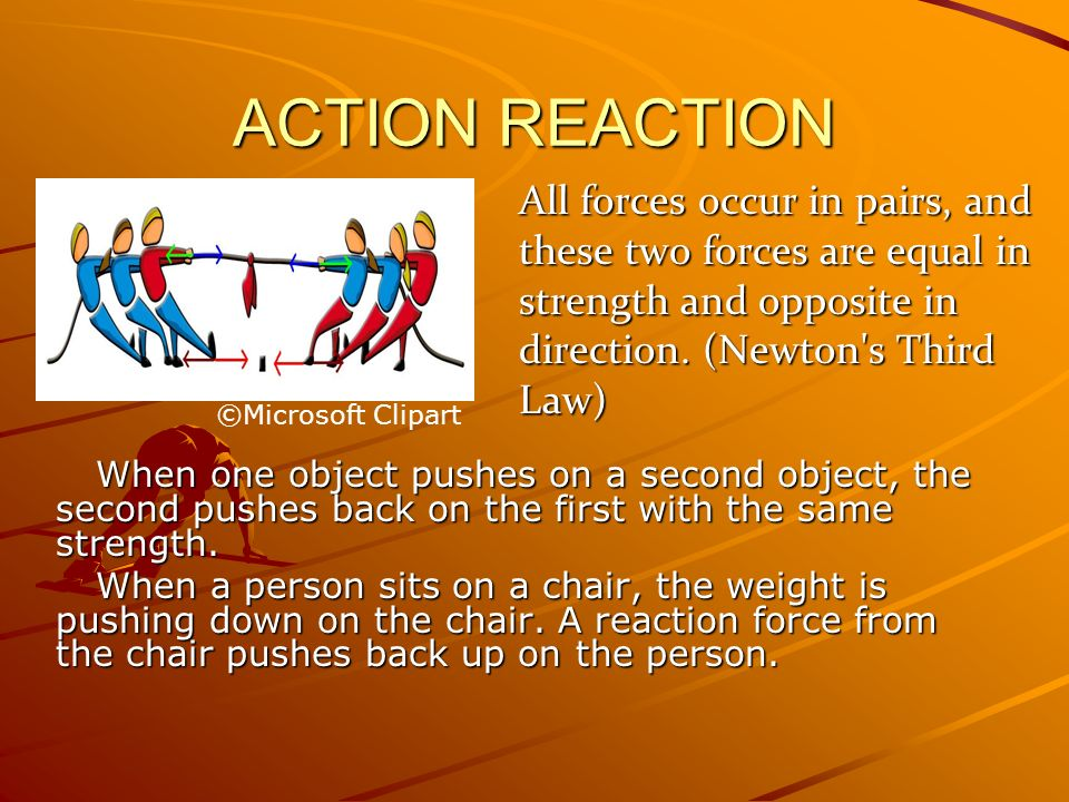 ACTION REACTION When one object pushes on a second object, the second pushes back on the first with the same strength. When a person sits on a chair,