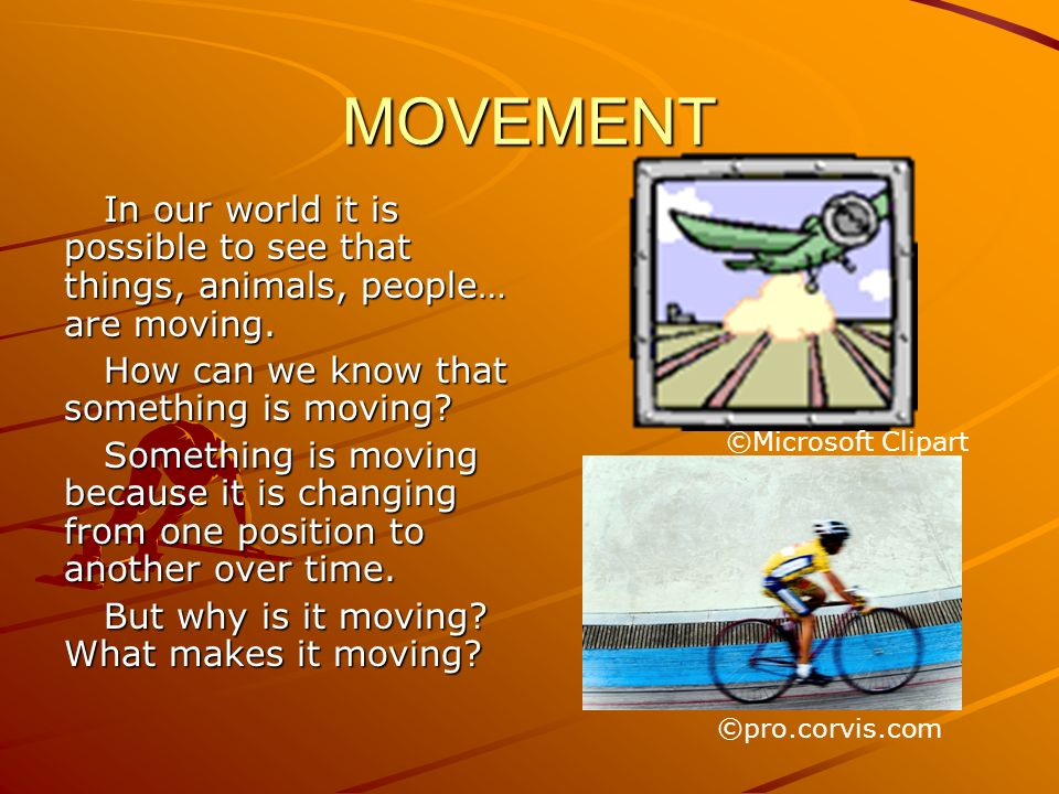 MOVEMENT In our world it is possible to see that things, animals, people… are moving. How can we know that something is moving? Something is moving be