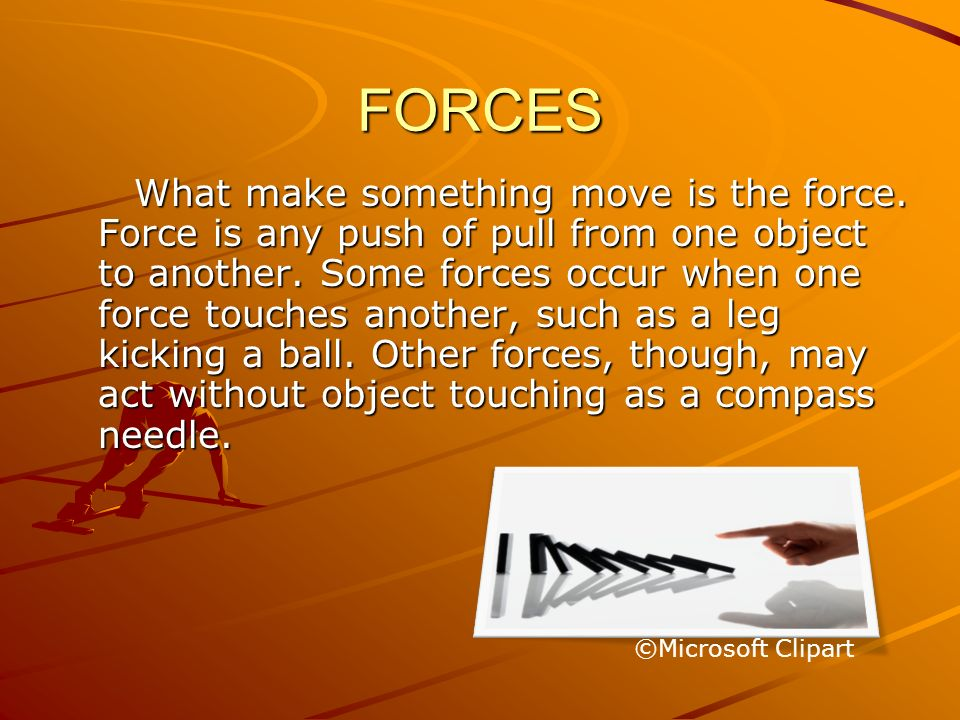 FORCES What make something move is the force. Force is any push of pull from one object to another. Some forces occur when one force touches another,