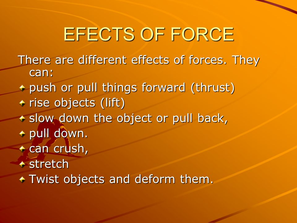 EFECTS OF FORCE There are different effects of forces. They can: push or pull things forward (thrust) rise objects (lift) slow down the object or pull
