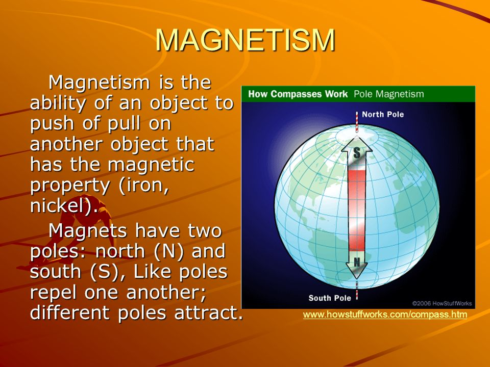 MAGNETISM Magnetism is the ability of an object to push of pull on another object that has the magnetic property (iron, nickel). Magnets have two pole