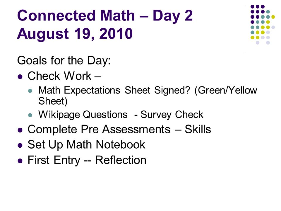Connected Math – Day 2 August 19, 2010 Goals for the Day: Check Work – Math Expectations Sheet Signed? (Green/Yellow Sheet) Wikipage Questions - Surve