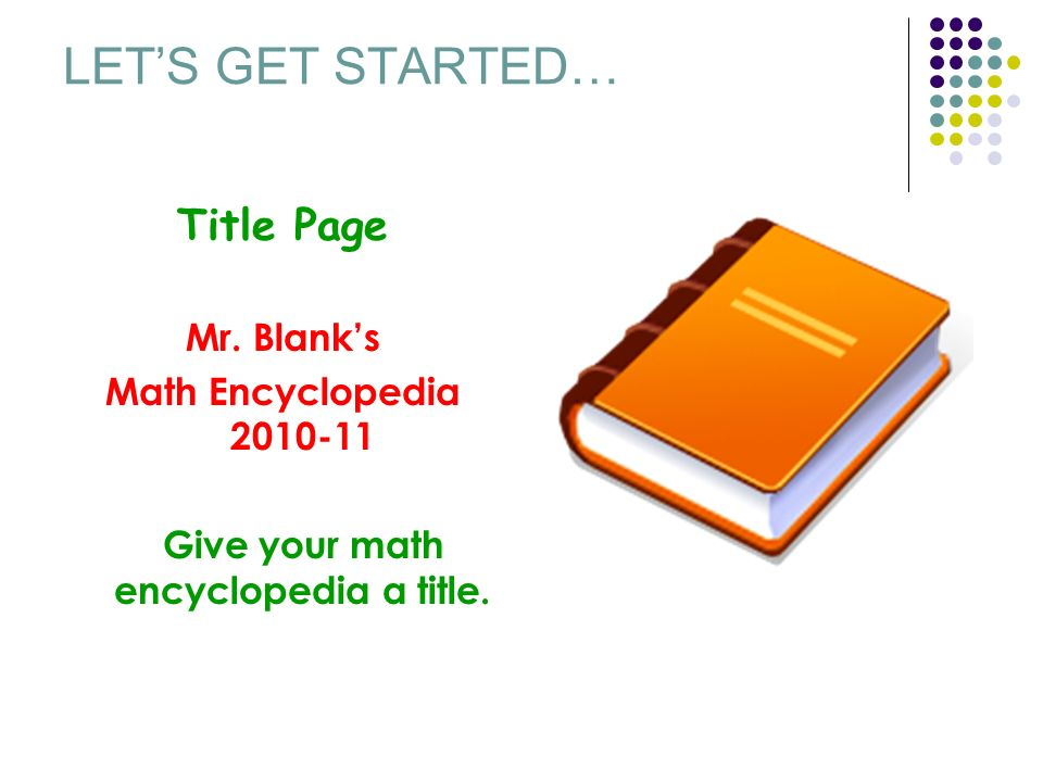 LETS GET STARTED… Title Page Mr. Blanks Math Encyclopedia 2010-11 Give your math encyclopedia a title.