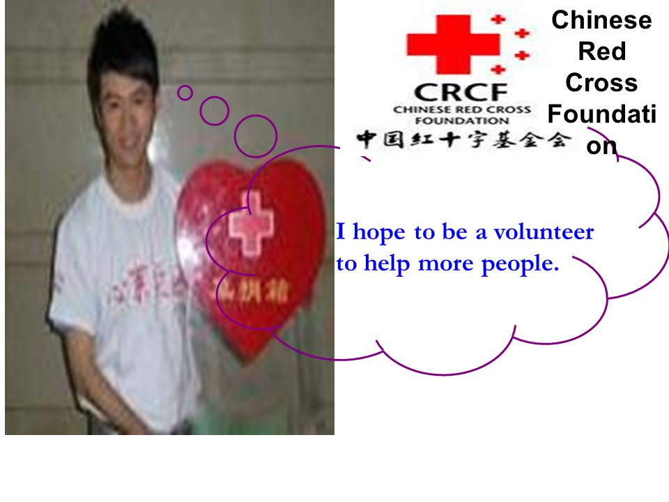 I hope to be a volunteer to help more people. Chinese Red Cross Foundati on