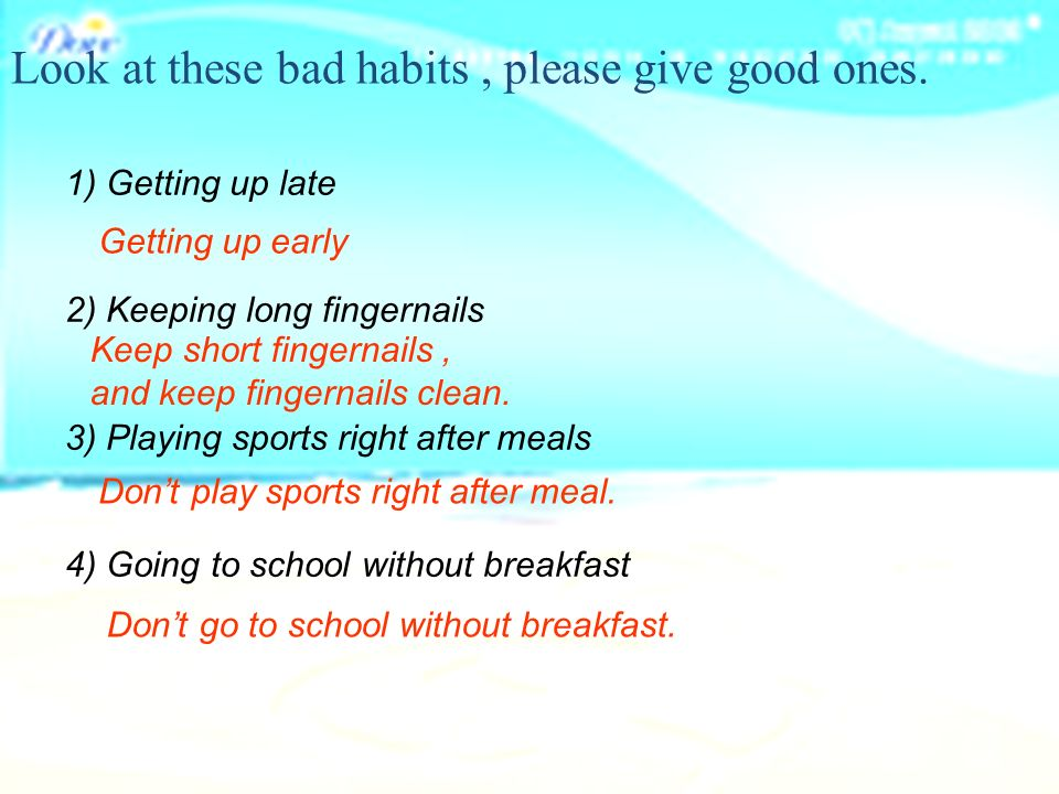 1) Getting up late 2) Keeping long fingernails 3) Playing sports right after meals 4) Going to school without breakfast Look at these bad habits, please give good ones.
