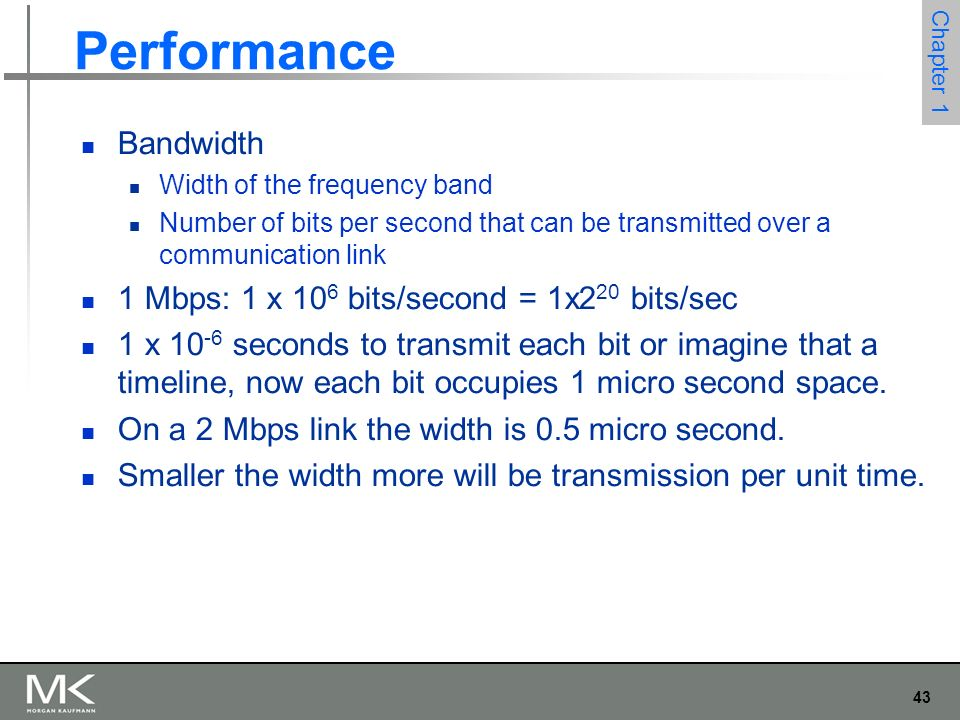 43 Chapter 1 Performance Bandwidth Width of the frequency band Number of bits per second that can be transmitted over a communication link 1 Mbps: 1 x 10 6 bits/second = 1x2 20 bits/sec 1 x seconds to transmit each bit or imagine that a timeline, now each bit occupies 1 micro second space.