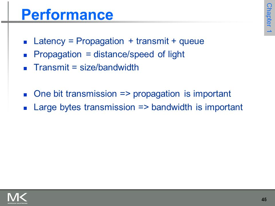 45 Chapter 1 Performance Latency = Propagation + transmit + queue Propagation = distance/speed of light Transmit = size/bandwidth One bit transmission => propagation is important Large bytes transmission => bandwidth is important