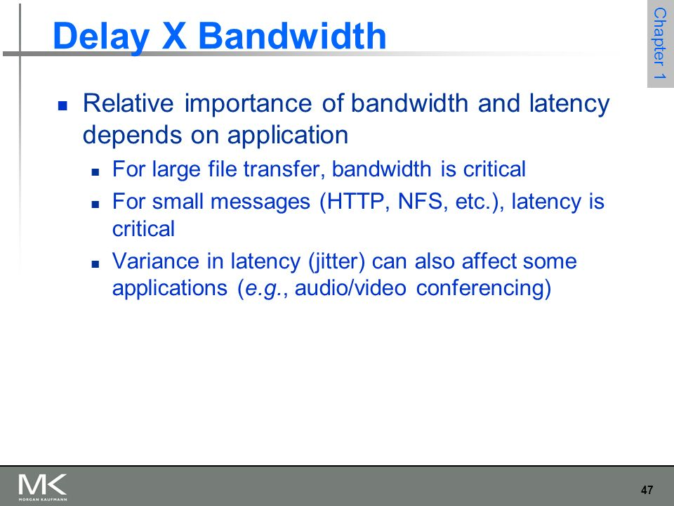 47 Chapter 1 Delay X Bandwidth Relative importance of bandwidth and latency depends on application For large file transfer, bandwidth is critical For small messages (HTTP, NFS, etc.), latency is critical Variance in latency (jitter) can also affect some applications (e.g., audio/video conferencing)