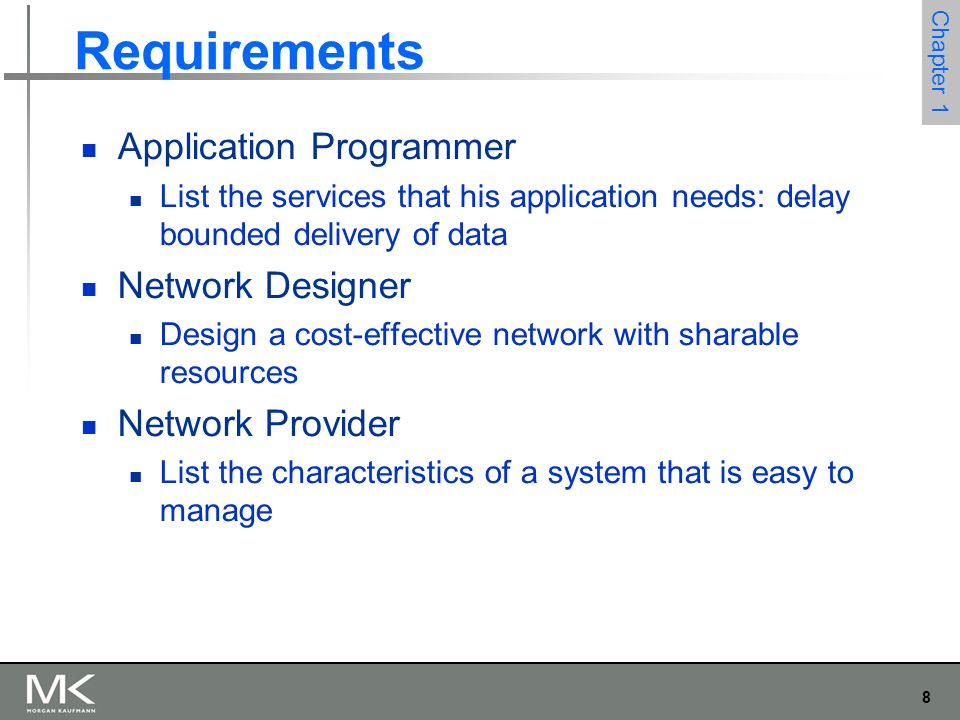 8 Chapter 1 Requirements Application Programmer List the services that his application needs: delay bounded delivery of data Network Designer Design a cost-effective network with sharable resources Network Provider List the characteristics of a system that is easy to manage