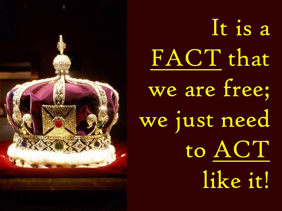 It is a FACT that we are free; we just need to ACT like it!