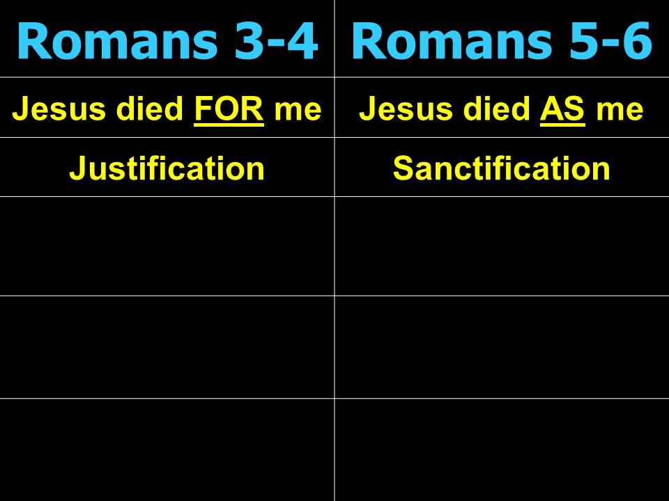 Romans 3-4Romans 5-6 Jesus died FOR meJesus died AS me JustificationSanctification