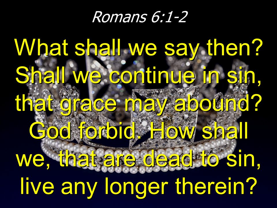 Romans 6:1-2 What shall we say then? Shall we continue in sin, that grace may abound? God forbid. How shall we, that are dead to sin, live any longer