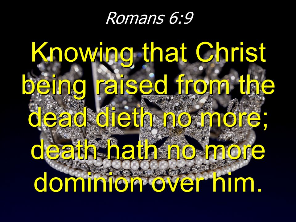 Romans 6:9 Knowing that Christ being raised from the dead dieth no more; death hath no more dominion over him.