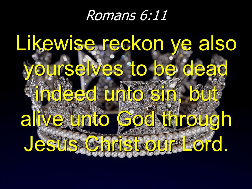 Romans 6:11 Likewise reckon ye also yourselves to be dead indeed unto sin, but alive unto God through Jesus Christ our Lord.