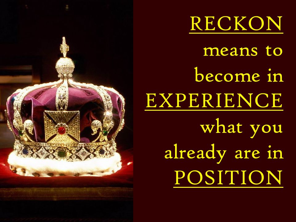 RECKON means to become in EXPERIENCE what you already are in POSITION