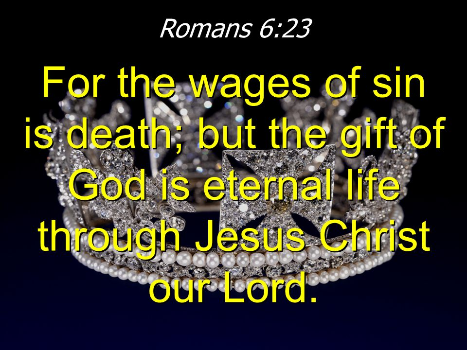 Romans 6:23 For the wages of sin is death; but the gift of God is eternal life through Jesus Christ our Lord.