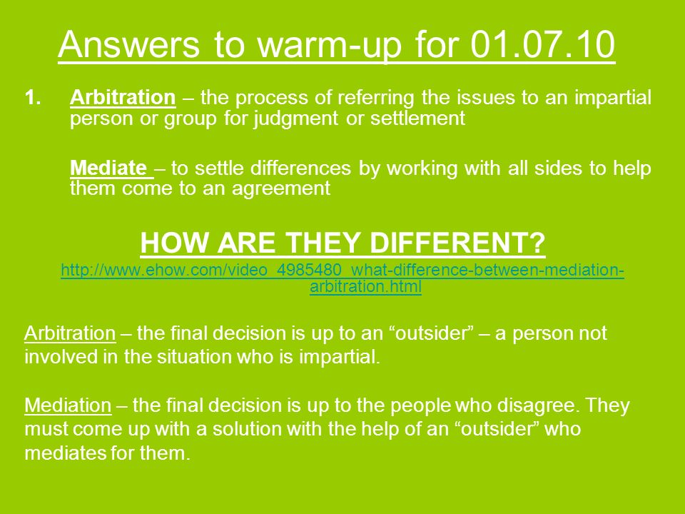 Answers to warm-up for 01.07.10 1.Arbitration – the process of referring the issues to an impartial person or group for judgment or settlement Mediate – to settle differences by working with all sides to help them come to an agreement HOW ARE THEY DIFFERENT.