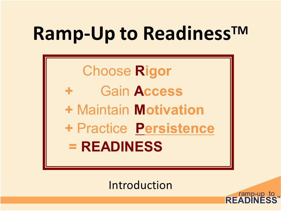 Ramp-Up to Readiness TM Introduction Choose Rigor + Gain Access + Maintain Motivation + Practice Persistence = READINESS