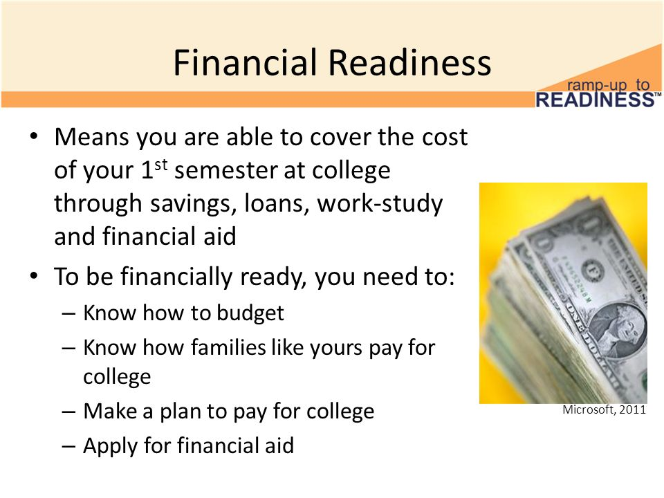 Financial Readiness Means you are able to cover the cost of your 1 st semester at college through savings, loans, work-study and financial aid To be f