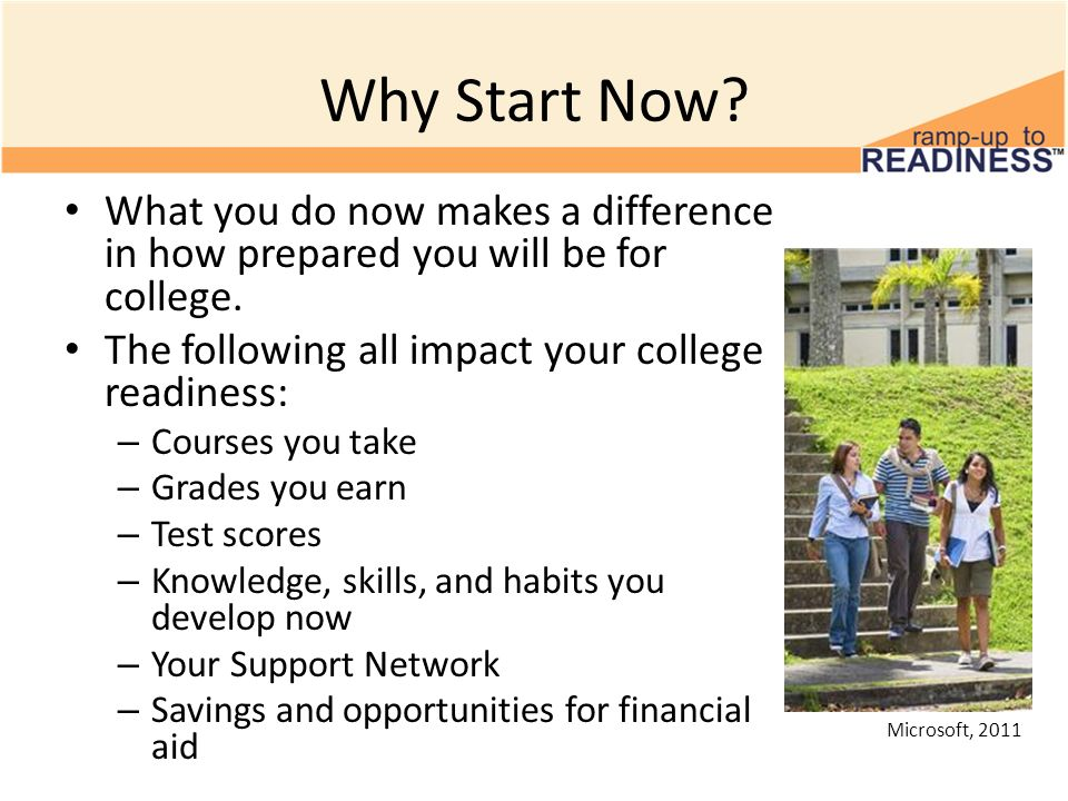 Why Start Now? What you do now makes a difference in how prepared you will be for college. The following all impact your college readiness: – Courses
