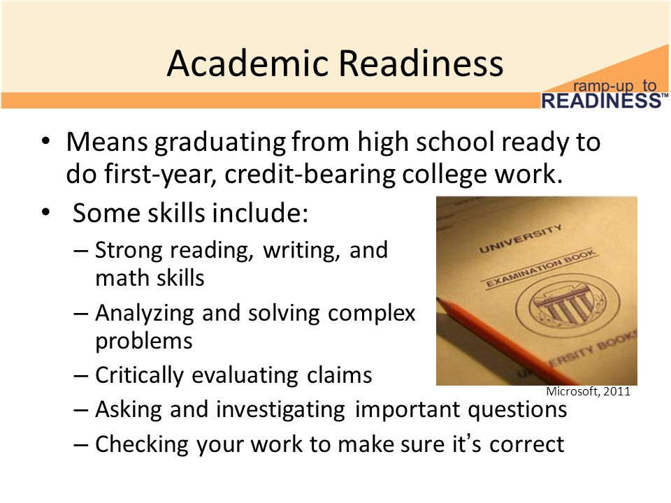 Academic Readiness Means graduating from high school ready to do first-year, credit-bearing college work. Some skills include: – Strong reading, writi