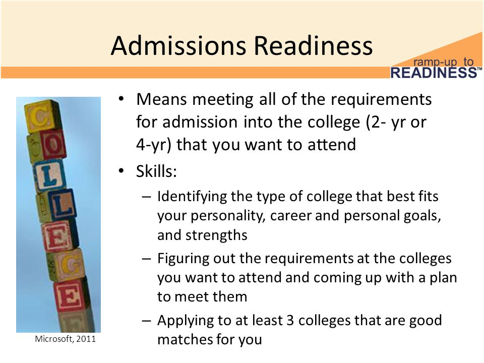 Admissions Readiness Means meeting all of the requirements for admission into the college (2- yr or 4-yr) that you want to attend Skills: – Identifyin