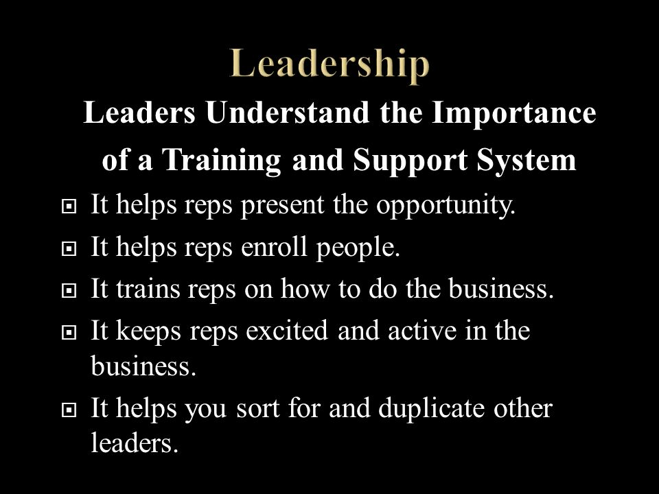 Leaders Understand the Importance of a Training and Support System It helps reps present the opportunity.