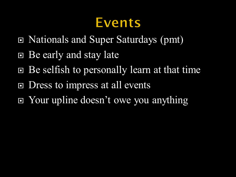 Nationals and Super Saturdays (pmt) Be early and stay late Be selfish to personally learn at that time Dress to impress at all events Your upline doesnt owe you anything 1/9/2014 8