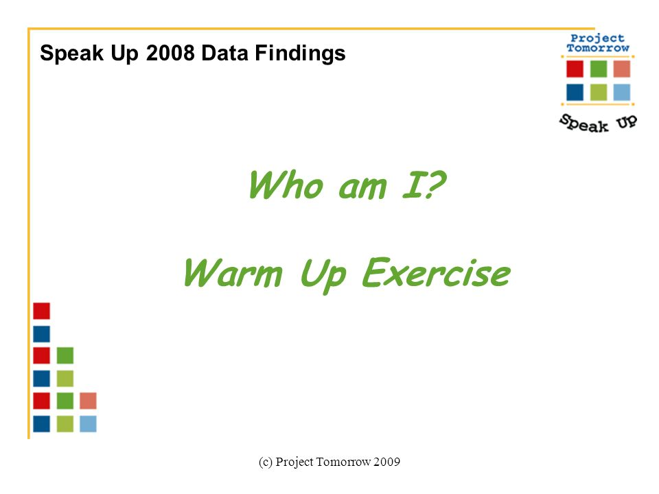 (c) Project Tomorrow 2009 Speak Up 2008 Data Findings Who am I Warm Up Exercise