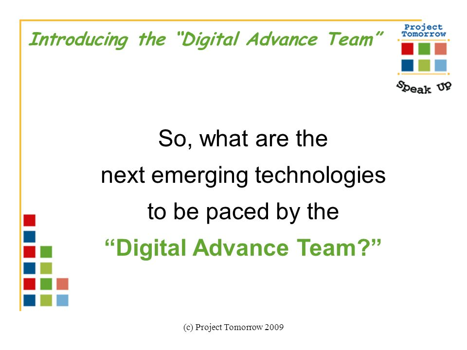(c) Project Tomorrow 2009 Introducing the Digital Advance Team So, what are the next emerging technologies to be paced by the Digital Advance Team?