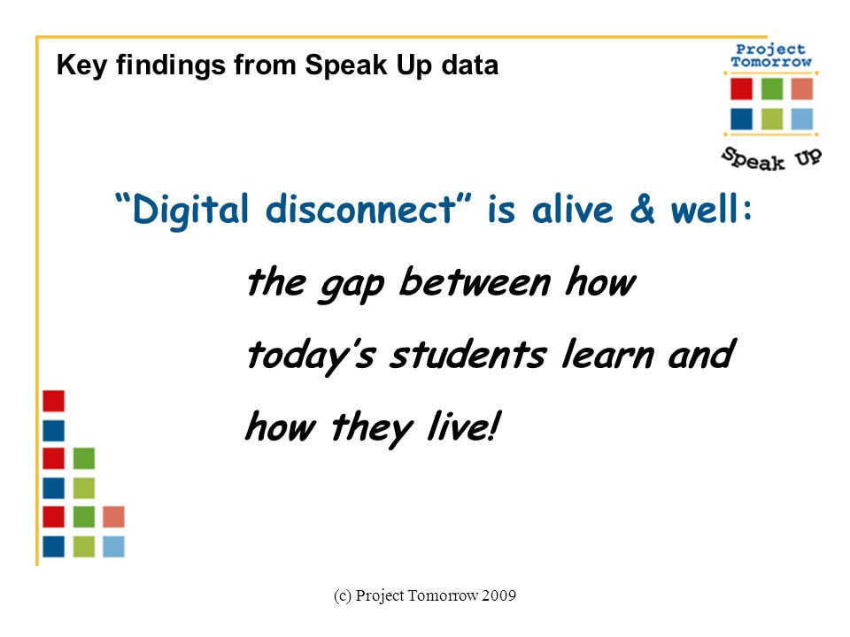 (c) Project Tomorrow 2009 Digital disconnect is alive & well: the gap between how todays students learn and how they live! Key findings from Speak Up
