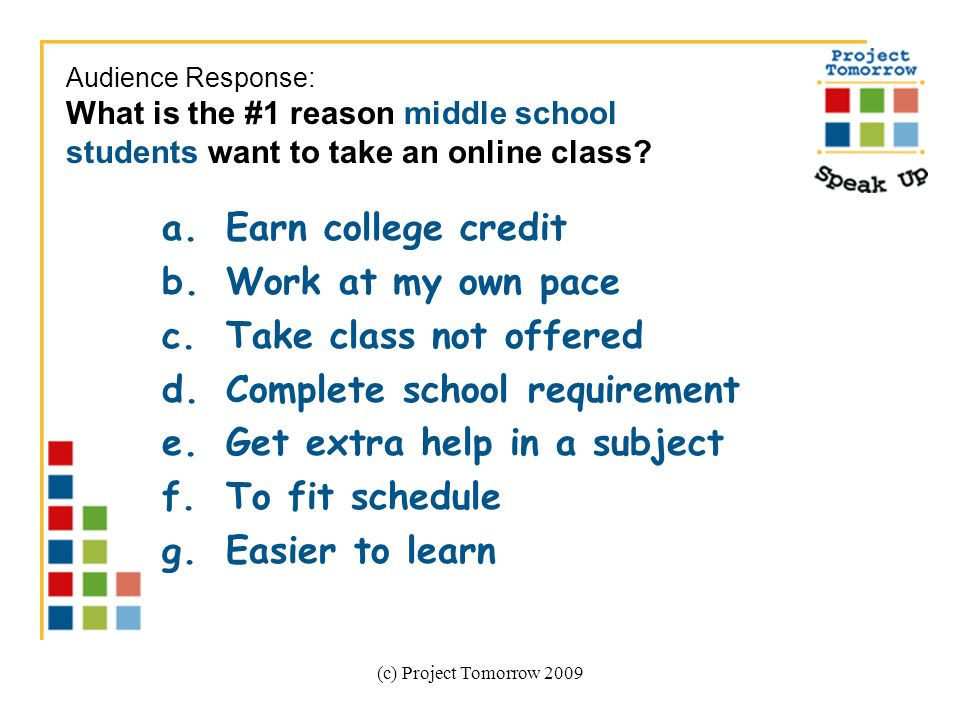 (c) Project Tomorrow 2009 a.Earn college credit b.Work at my own pace c.Take class not offered d.Complete school requirement e.Get extra help in a subject f.To fit schedule g.Easier to learn Audience Response: What is the #1 reason middle school students want to take an online class