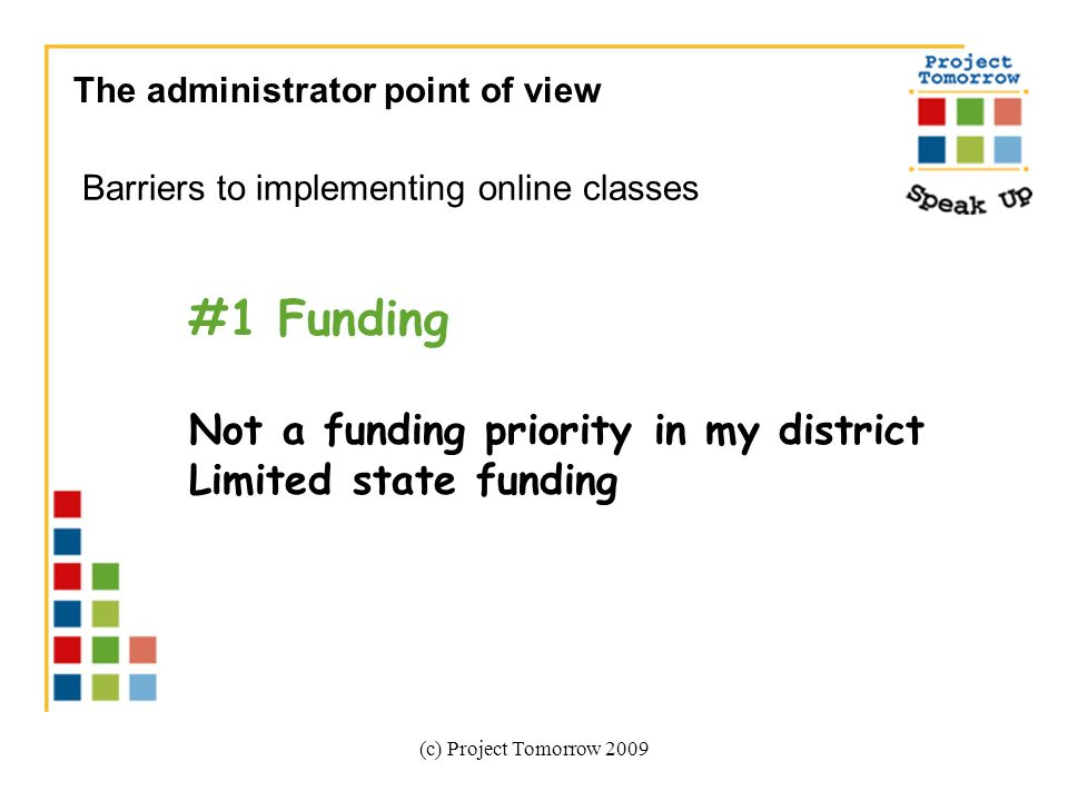 (c) Project Tomorrow 2009 The administrator point of view Barriers to implementing online classes #1 Funding Not a funding priority in my district Limited state funding