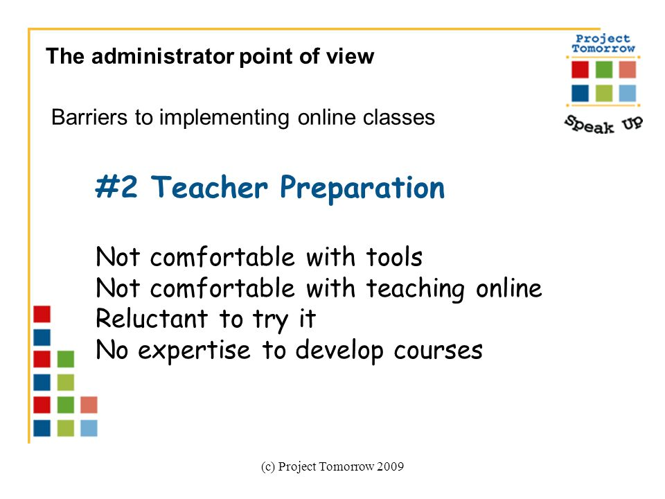(c) Project Tomorrow 2009 The administrator point of view Barriers to implementing online classes #2 Teacher Preparation Not comfortable with tools Not comfortable with teaching online Reluctant to try it No expertise to develop courses