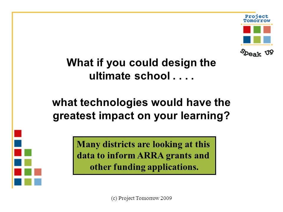 (c) Project Tomorrow 2009 What if you could design the ultimate school.... what technologies would have the greatest impact on your learning? Many dis
