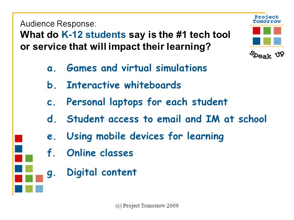 (c) Project Tomorrow 2009 a.Games and virtual simulations b.Interactive whiteboards c.Personal laptops for each student d.Student access to email and IM at school e.Using mobile devices for learning f.Online classes g.Digital content Audience Response: What do K-12 students say is the #1 tech tool or service that will impact their learning?