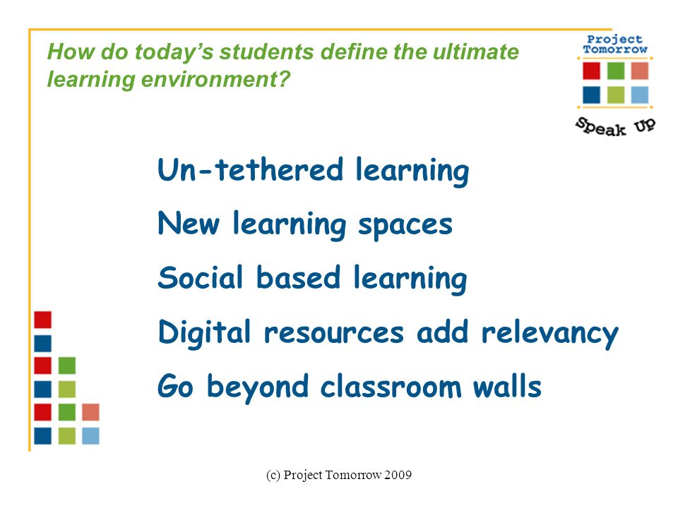 (c) Project Tomorrow 2009 How do todays students define the ultimate learning environment? Un-tethered learning New learning spaces Social based learn