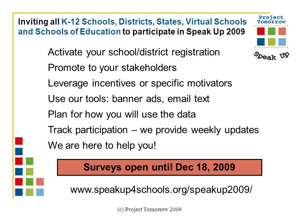 (c) Project Tomorrow 2009 Surveys open until Dec 18, 2009 Inviting all K-12 Schools, Districts, States, Virtual Schools and Schools of Education to participate in Speak Up 2009 Activate your school/district registration Promote to your stakeholders Leverage incentives or specific motivators Use our tools: banner ads, email text Plan for how you will use the data Track participation – we provide weekly updates We are here to help you.