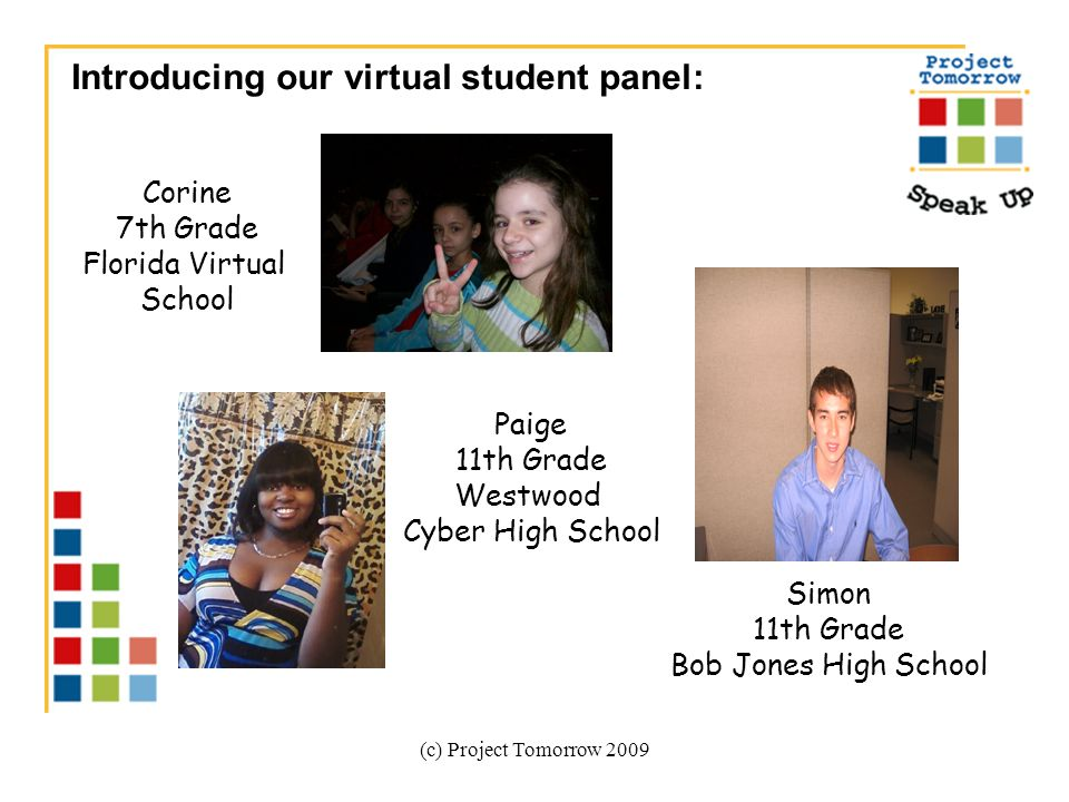 (c) Project Tomorrow 2009 Introducing our virtual student panel: Corine 7th Grade Florida Virtual School Paige 11th Grade Westwood Cyber High School Simon 11th Grade Bob Jones High School