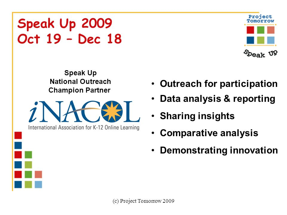 (c) Project Tomorrow 2009 Speak Up 2009 Oct 19 – Dec 18 Outreach for participation Data analysis & reporting Sharing insights Comparative analysis Demonstrating innovation Speak Up National Outreach Champion Partner