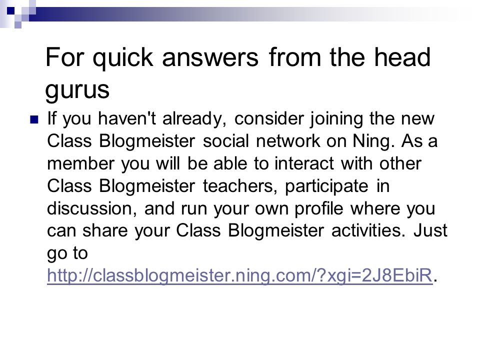 For quick answers from the head gurus If you haven't already, consider joining the new Class Blogmeister social network on Ning. As a member you will