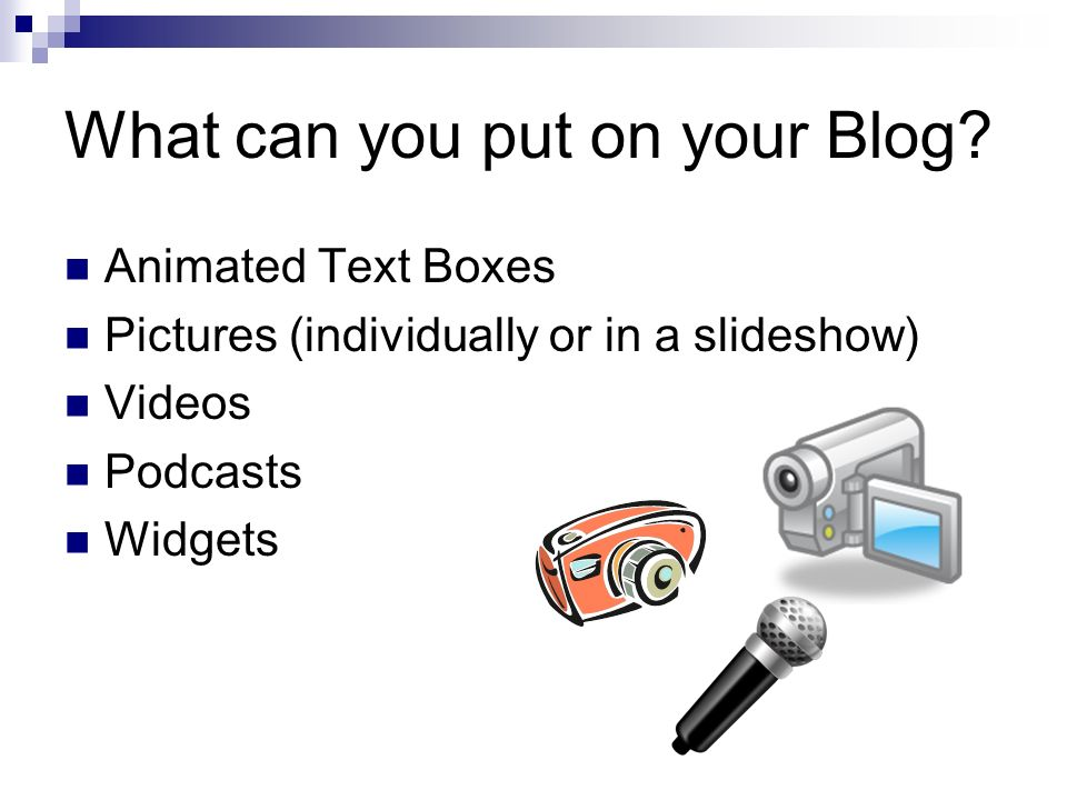 What can you put on your Blog? Animated Text Boxes Pictures (individually or in a slideshow) Videos Podcasts Widgets
