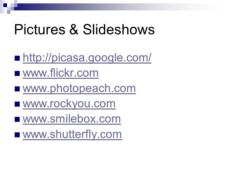 Pictures & Slideshows http://picasa.google.com/ www.flickr.com www.photopeach.com www.rockyou.com www.smilebox.com www.shutterfly.com