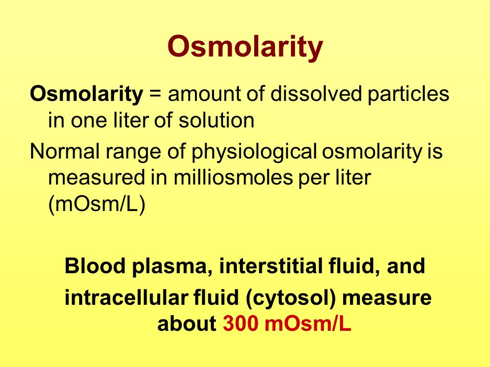 Osmolarity Osmolarity = amount of dissolved particles in one liter of solution Normal range of physiological osmolarity is measured in milliosmoles pe