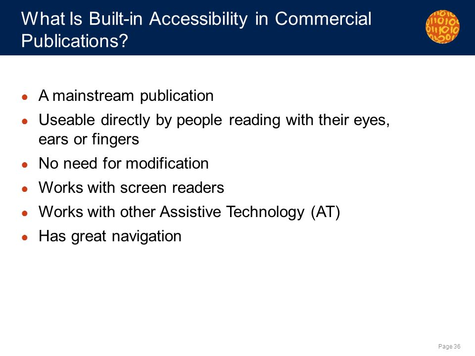 Page 36 What Is Built-in Accessibility in Commercial Publications? A mainstream publication Useable directly by people reading with their eyes, ears o