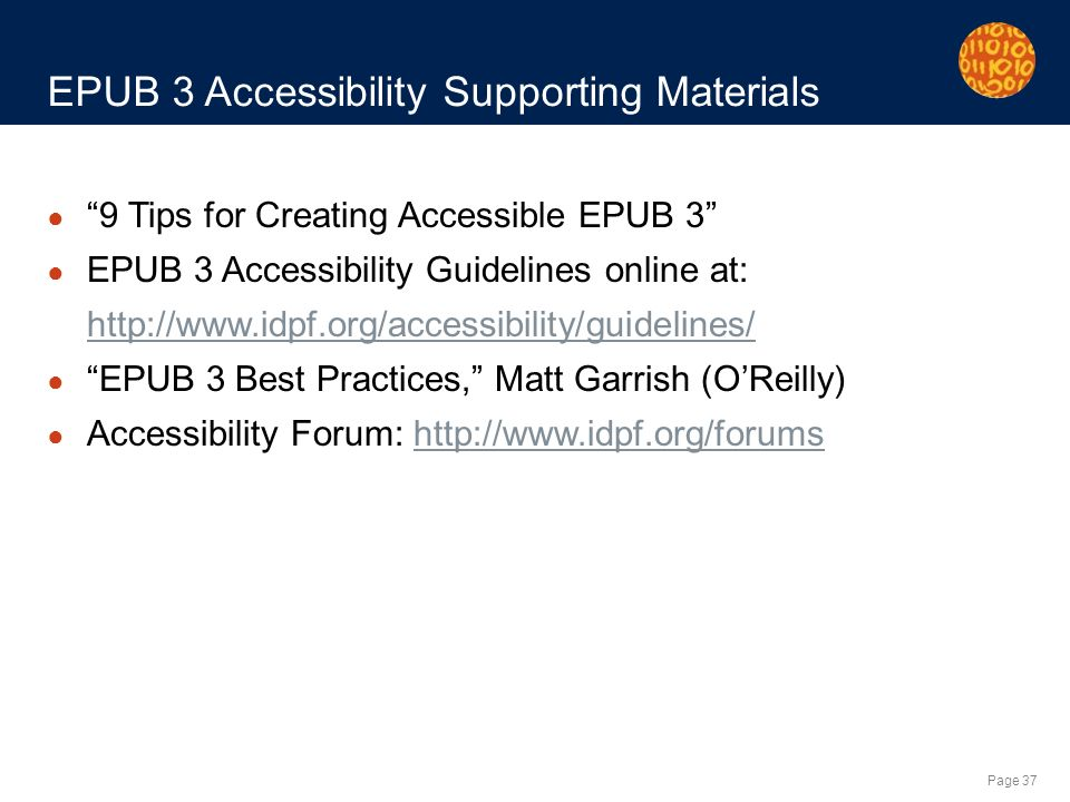 Page 37 EPUB 3 Accessibility Supporting Materials 9 Tips for Creating Accessible EPUB 3 EPUB 3 Accessibility Guidelines online at: http://www.idpf.org/accessibility/guidelines/ EPUB 3 Best Practices, Matt Garrish (OReilly) Accessibility Forum: http://www.idpf.org/forumshttp://www.idpf.org/forums