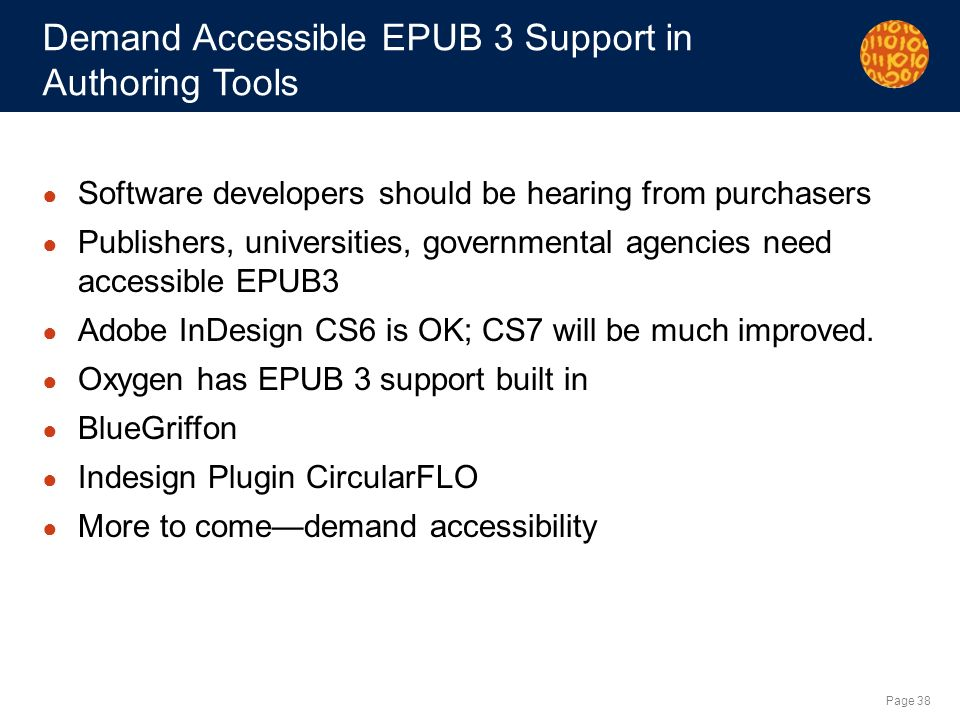 Page 38 Demand Accessible EPUB 3 Support in Authoring Tools Software developers should be hearing from purchasers Publishers, universities, governmental agencies need accessible EPUB3 Adobe InDesign CS6 is OK; CS7 will be much improved.