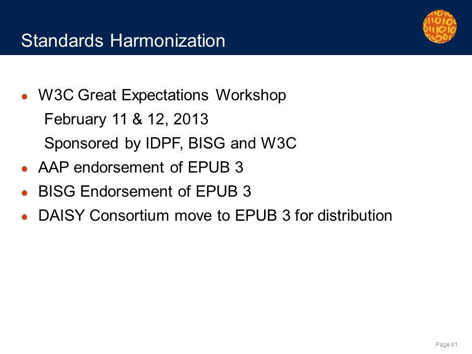 Page 41 Standards Harmonization W3C Great Expectations Workshop February 11 & 12, 2013 Sponsored by IDPF, BISG and W3C AAP endorsement of EPUB 3 BISG Endorsement of EPUB 3 DAISY Consortium move to EPUB 3 for distribution