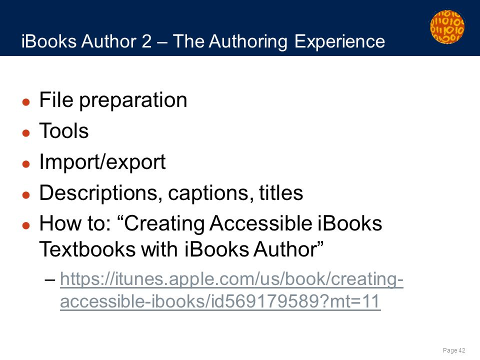 Page 42 iBooks Author 2 – The Authoring Experience File preparation Tools Import/export Descriptions, captions, titles How to: Creating Accessible iBooks Textbooks with iBooks Author –https://itunes.apple.com/us/book/creating- accessible-ibooks/id569179589 mt=11https://itunes.apple.com/us/book/creating- accessible-ibooks/id569179589 mt=11